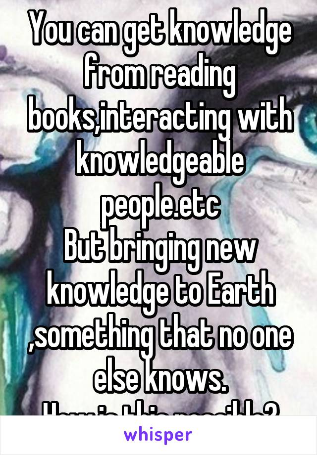You can get knowledge from reading books,interacting with knowledgeable people.etc But bringing new knowledge to Earth ,something that no one else knows. How is this possible?