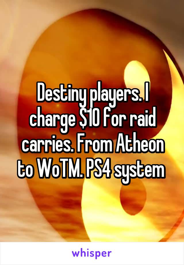 Destiny players. I charge $10 for raid carries. From Atheon to WoTM. PS4 system