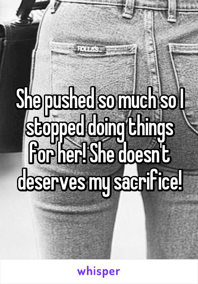 She pushed so much so I stopped doing things for her! She doesn't deserves my sacrifice!
