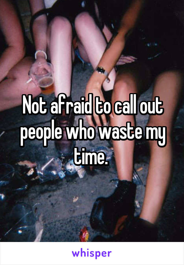 Not afraid to call out people who waste my time.
