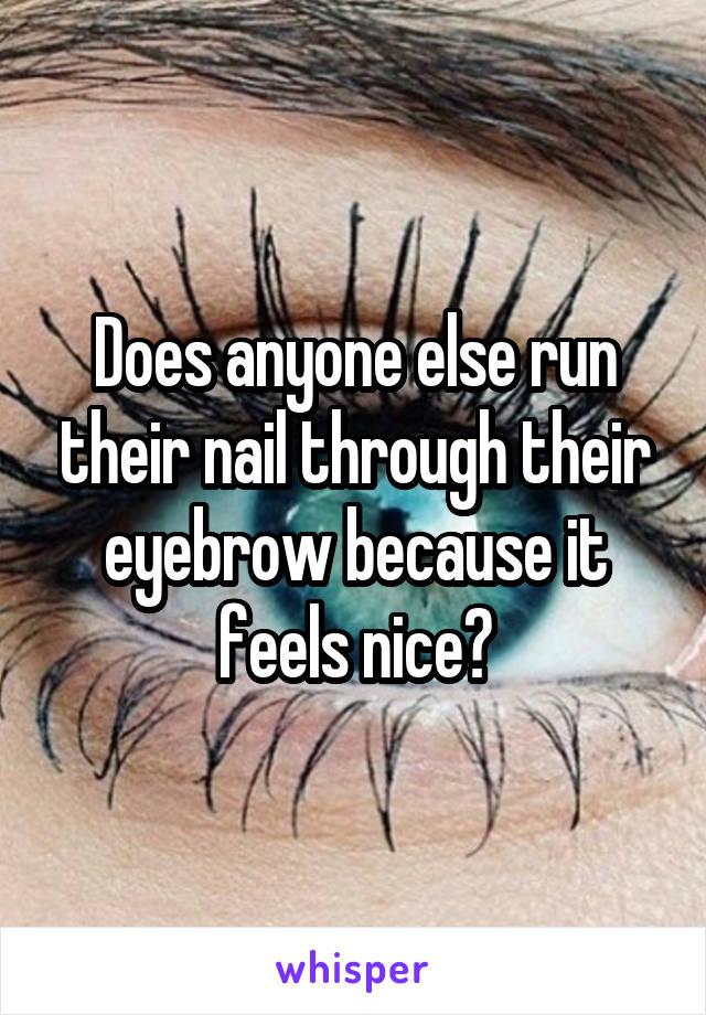 Does anyone else run their nail through their eyebrow because it feels nice?