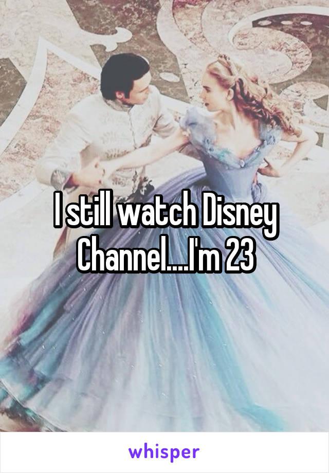 I still watch Disney Channel....I'm 23