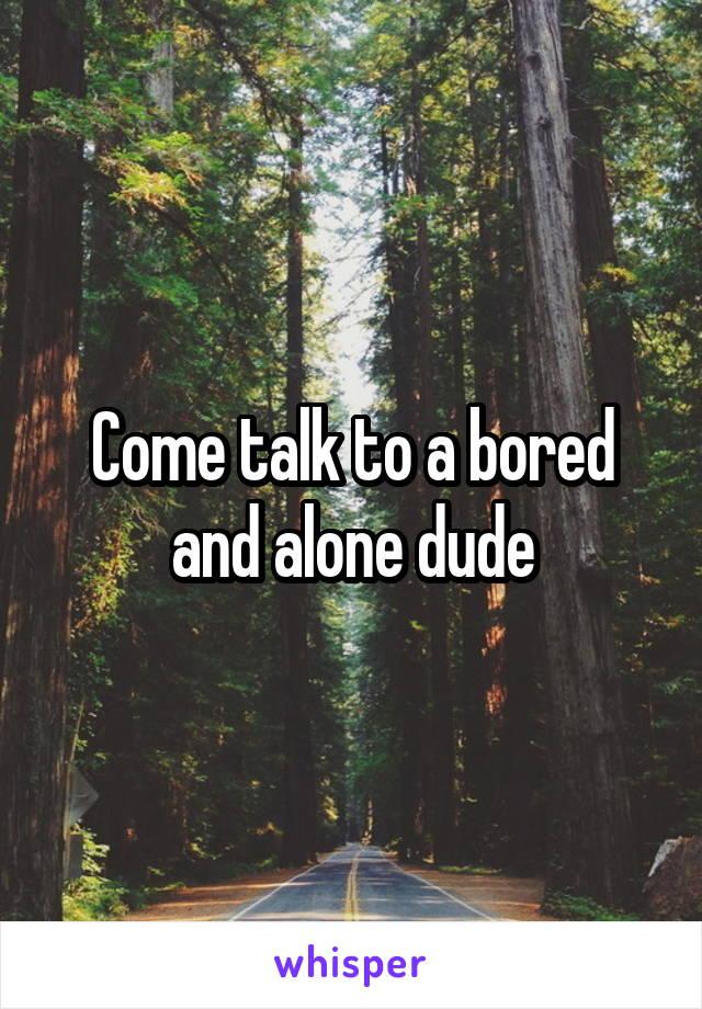 Come talk to a bored and alone dude