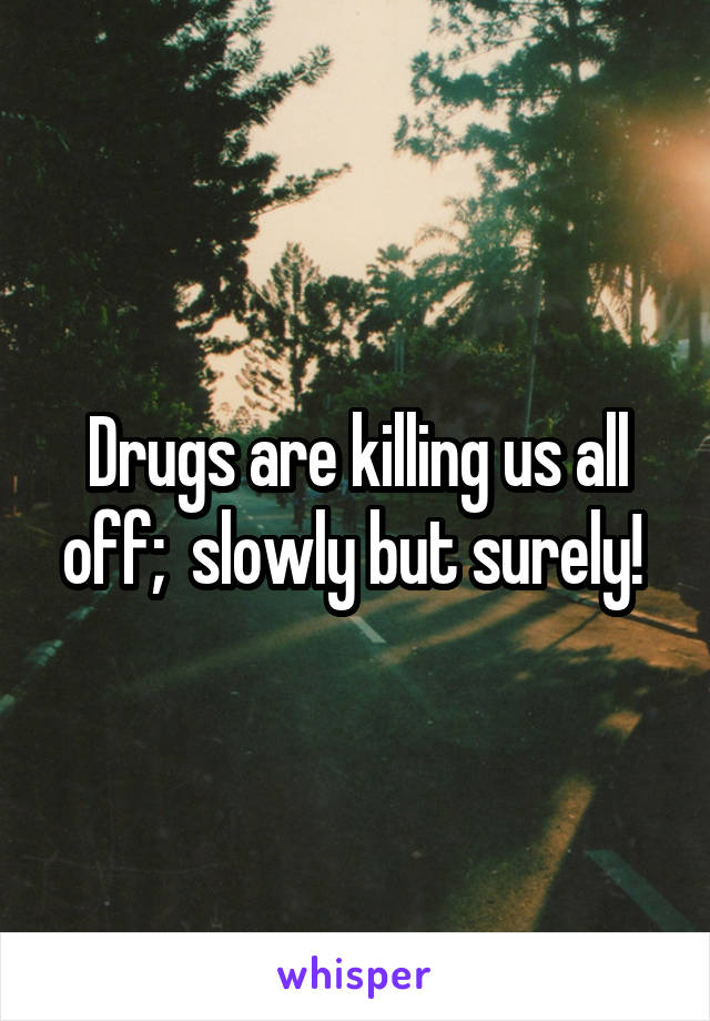Drugs are killing us all off;  slowly but surely!