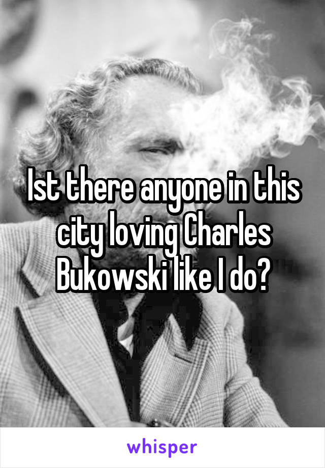 Ist there anyone in this city loving Charles Bukowski like I do?