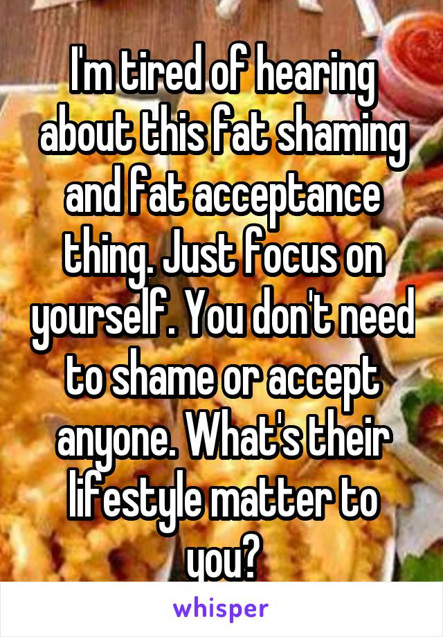 I'm tired of hearing about this fat shaming and fat acceptance thing. Just focus on yourself. You don't need to shame or accept anyone. What's their lifestyle matter to you?