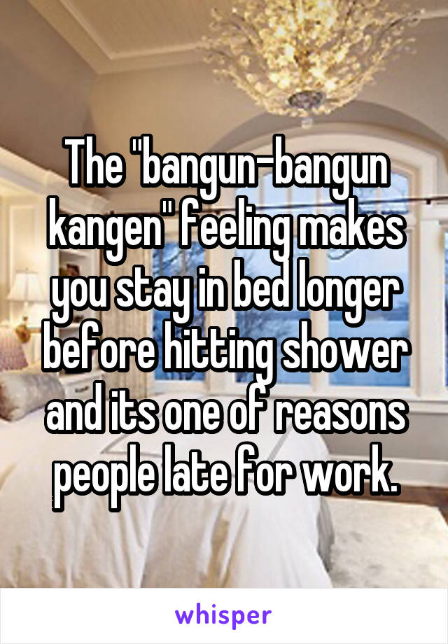 "The ""bangun-bangun kangen"" feeling makes you stay in bed longer before hitting shower and its one of reasons people late for work."