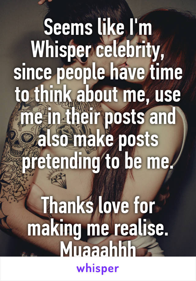Seems like I'm Whisper celebrity, since people have time to think about me, use me in their posts and also make posts pretending to be me.  Thanks love for making me realise. Muaaahhh