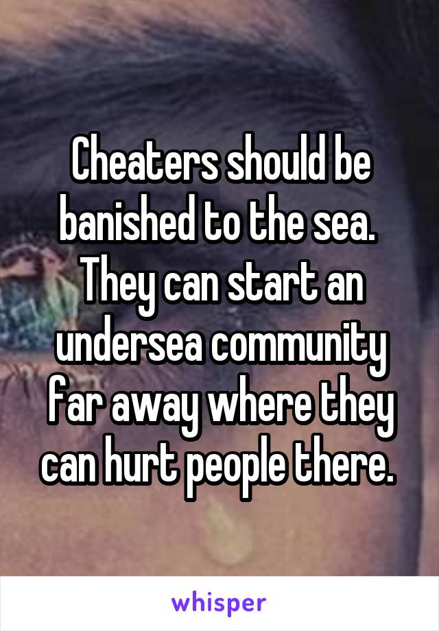 Cheaters should be banished to the sea.  They can start an undersea community far away where they can hurt people there.