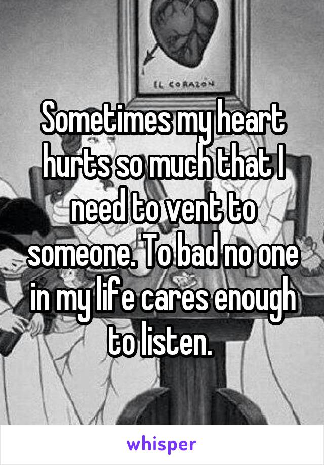 Sometimes my heart hurts so much that I need to vent to someone. To bad no one in my life cares enough to listen.