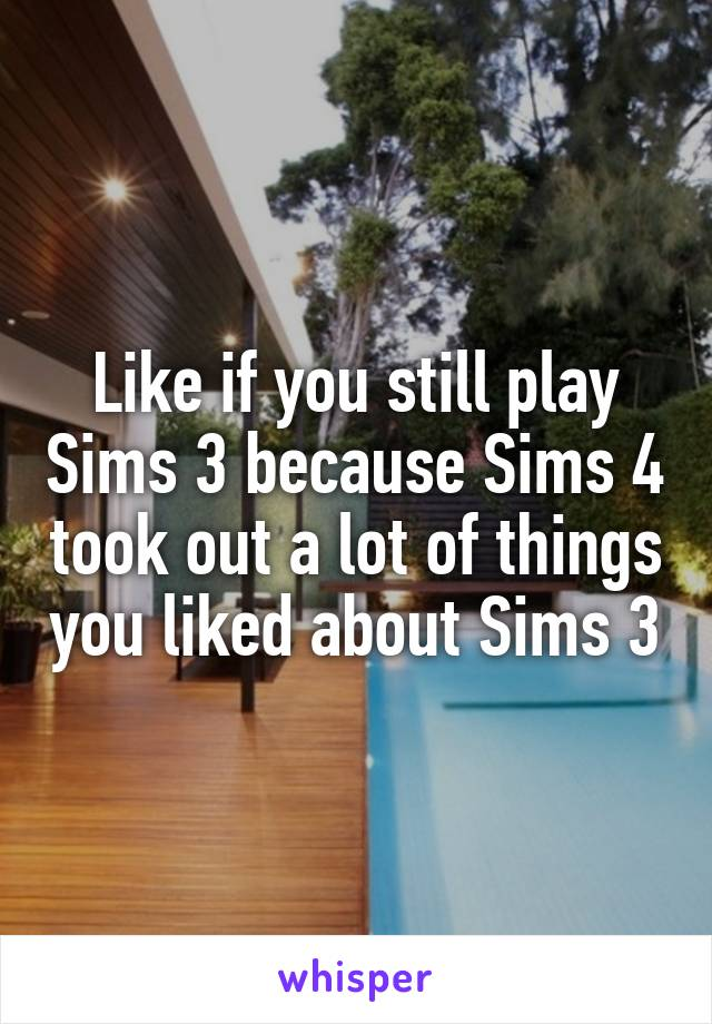 Like if you still play Sims 3 because Sims 4 took out a lot of things you liked about Sims 3