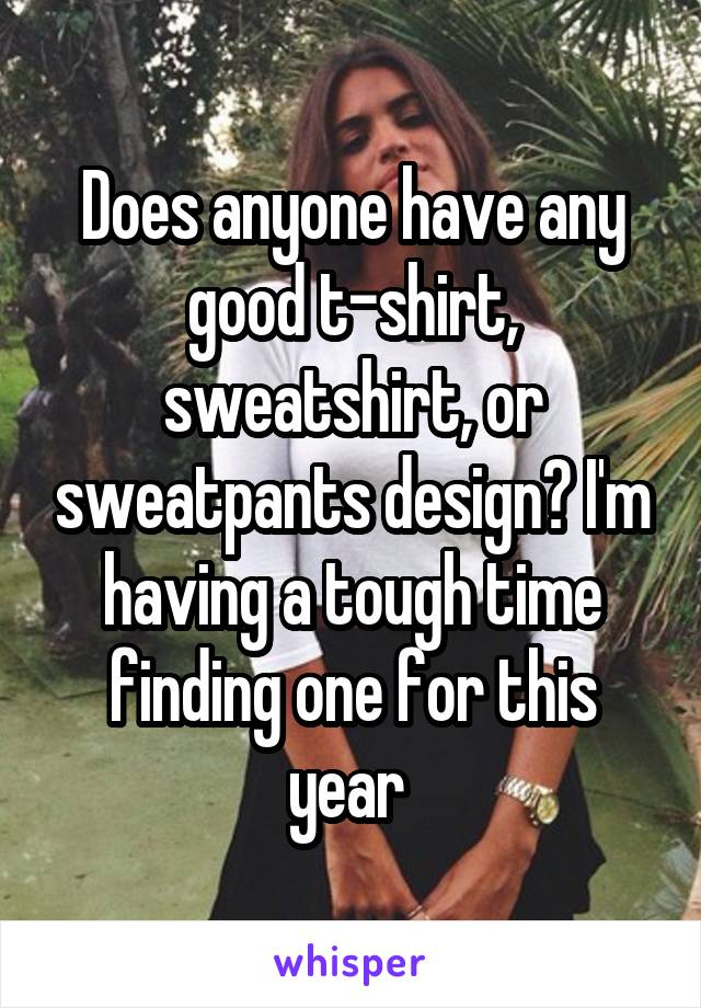 Does anyone have any good t-shirt, sweatshirt, or sweatpants design? I'm having a tough time finding one for this year
