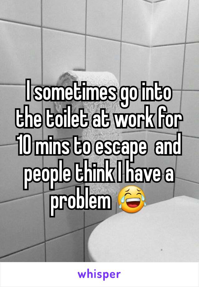 I sometimes go into the toilet at work for 10 mins to escape  and people think I have a problem 😂