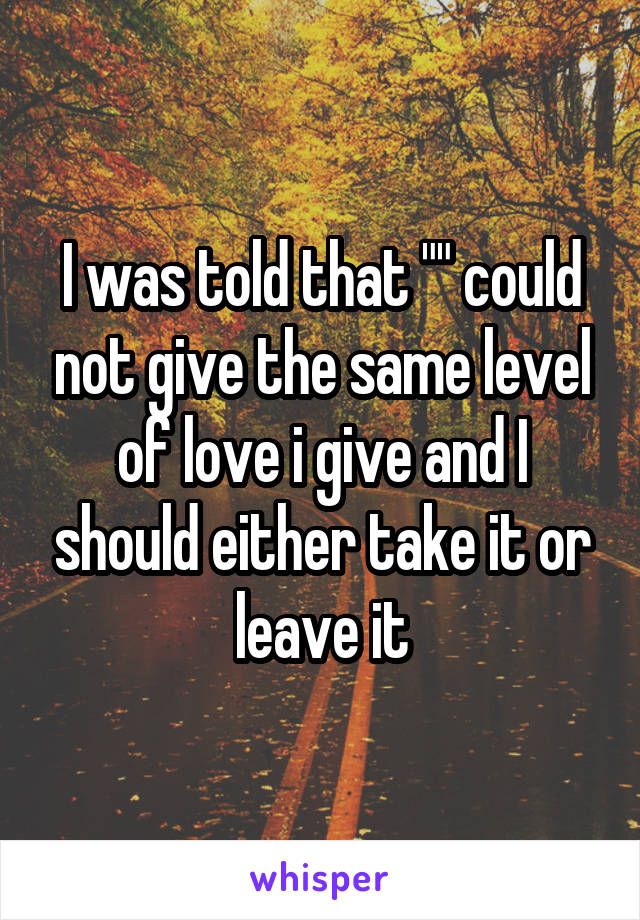 """I was told that """""""" could not give the same level of love i give and I should either take it or leave it"""