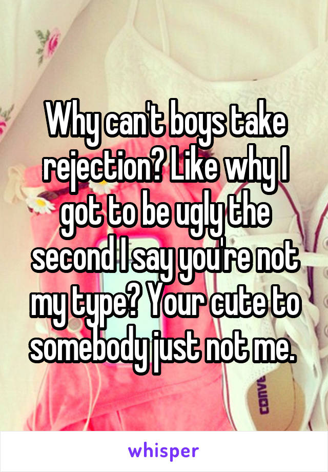 Why can't boys take rejection? Like why I got to be ugly the second I say you're not my type? Your cute to somebody just not me.