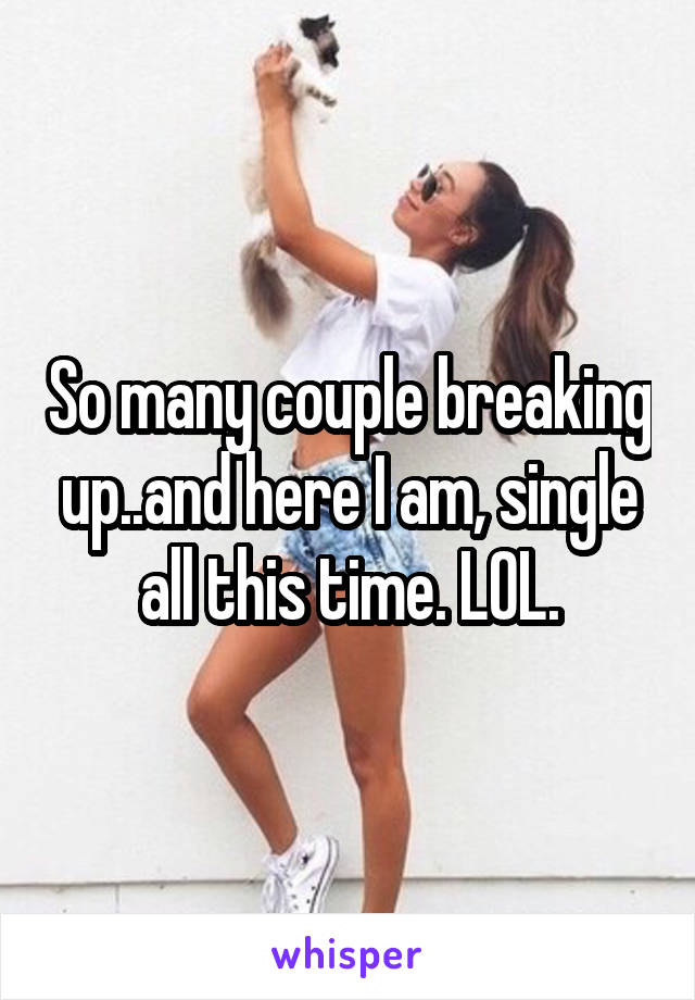 So many couple breaking up..and here I am, single all this time. LOL.