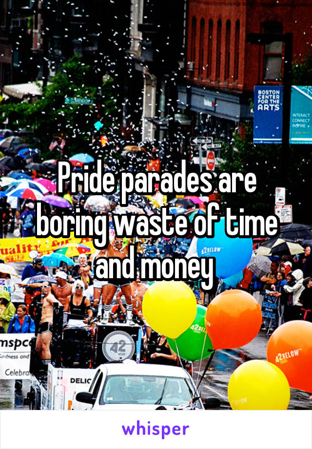 Pride parades are boring waste of time and money