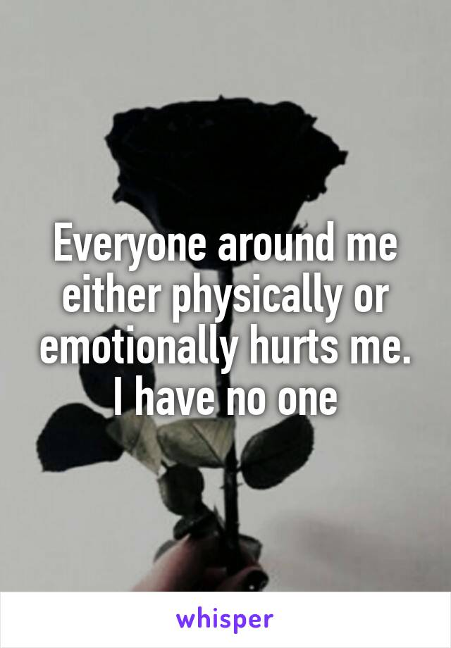 Everyone around me either physically or emotionally hurts me. I have no one