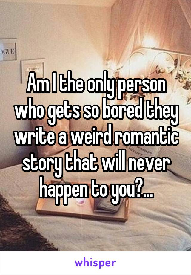 Am I the only person who gets so bored they write a weird romantic story that will never happen to you?...