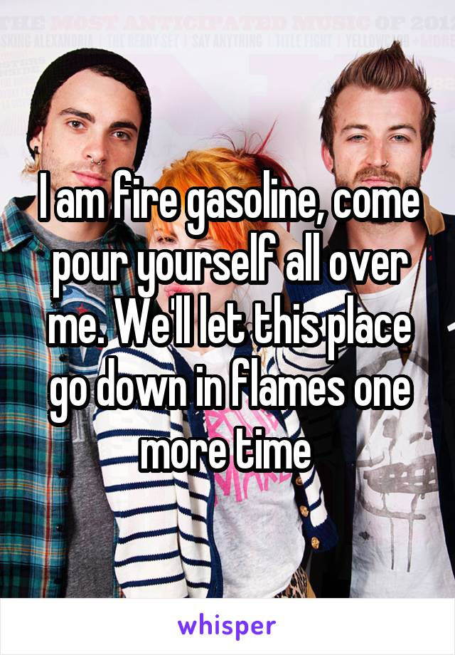 I am fire gasoline, come pour yourself all over me. We'll let this place go down in flames one more time