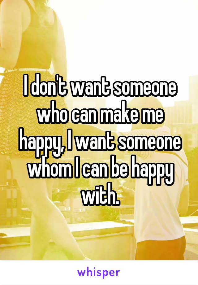 I don't want someone who can make me happy, I want someone whom I can be happy with.