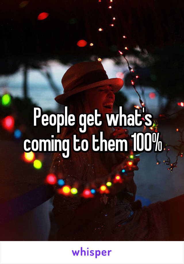 People get what's coming to them 100%