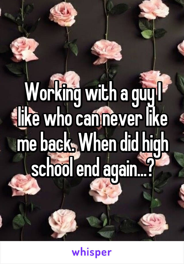 Working with a guy I like who can never like me back. When did high school end again...?