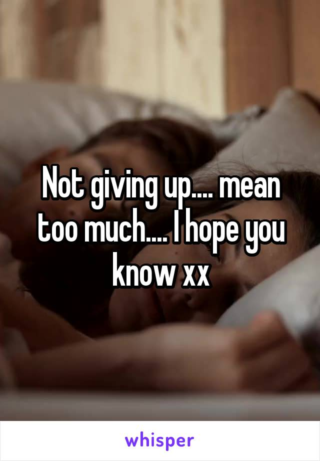 Not giving up.... mean too much.... I hope you know xx