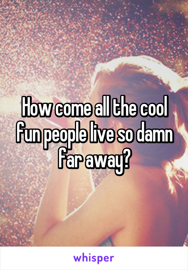 How come all the cool fun people live so damn far away?
