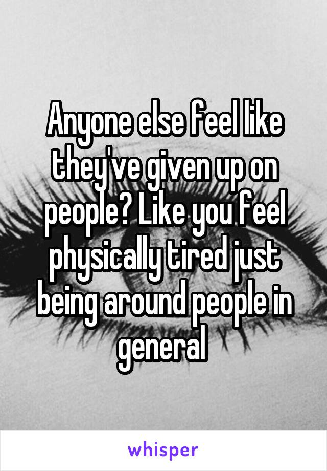 Anyone else feel like they've given up on people? Like you feel physically tired just being around people in general