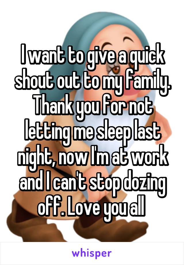 I want to give a quick shout out to my family. Thank you for not letting me sleep last night, now I'm at work and I can't stop dozing off. Love you all