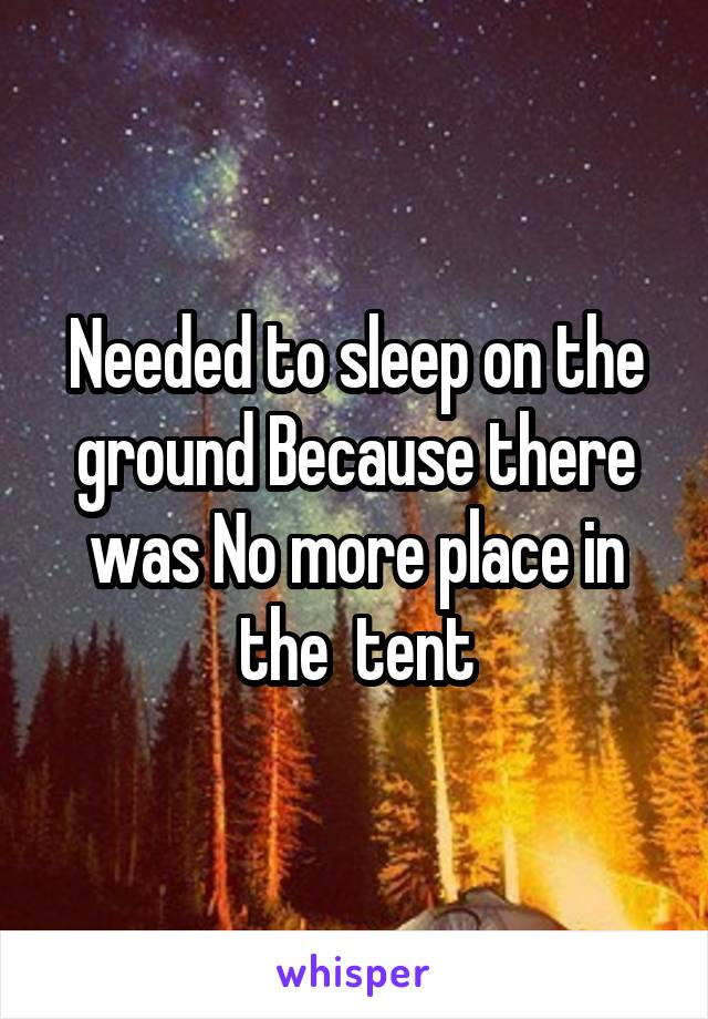 Needed to sleep on the ground Because there was No more place in the  tent
