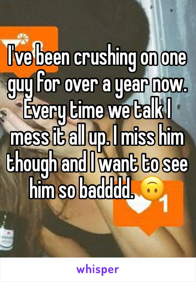 I've been crushing on one guy for over a year now. Every time we talk I mess it all up. I miss him though and I want to see him so badddd. 🙃