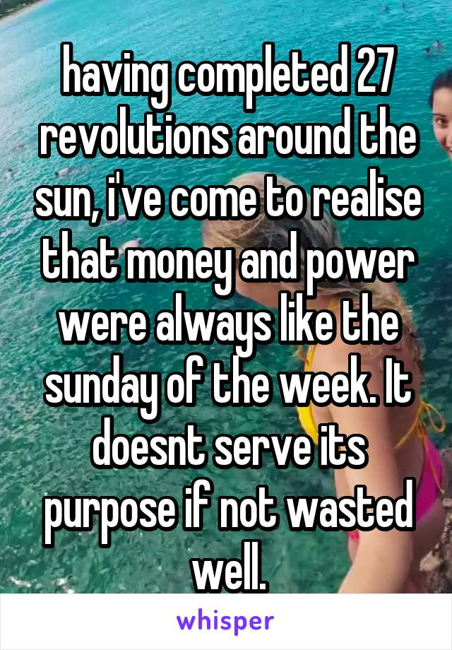 having completed 27 revolutions around the sun, i've come to realise that money and power were always like the sunday of the week. It doesnt serve its purpose if not wasted well.