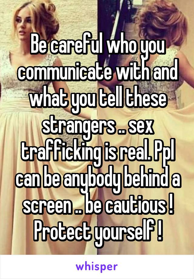 Be careful who you communicate with and what you tell these strangers .. sex trafficking is real. Ppl can be anybody behind a screen .. be cautious ! Protect yourself !