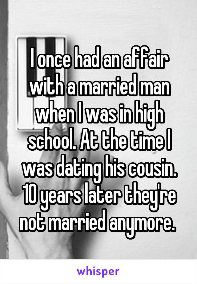 I once had an affair with a married man when I was in high school. At the time I was dating his cousin. 10 years later they're not married anymore.
