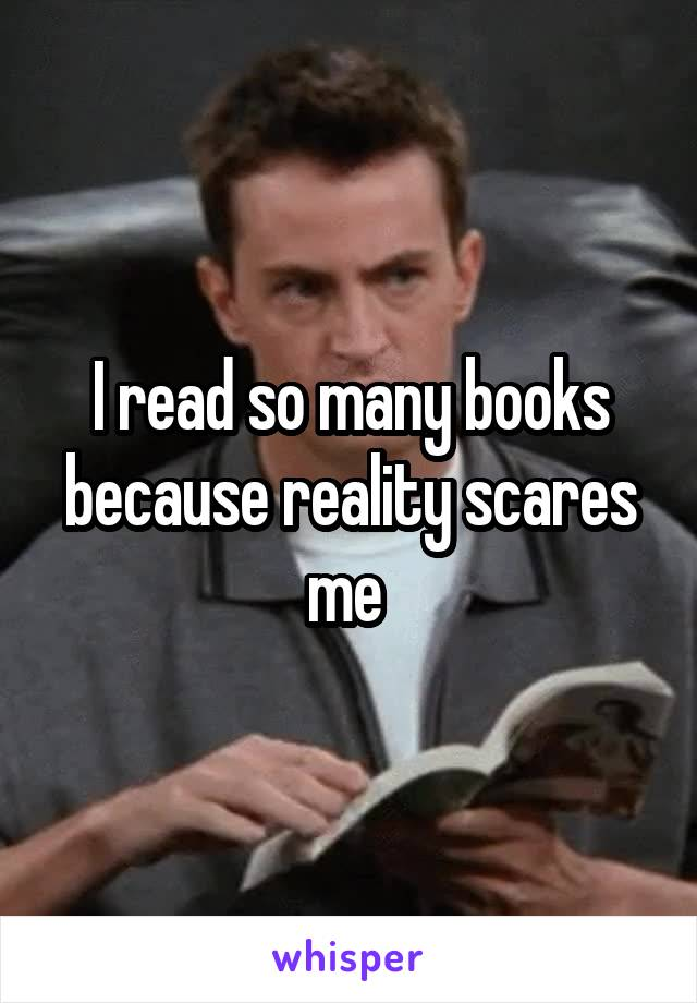 I read so many books because reality scares me