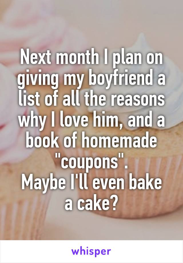 """Next month I plan on giving my boyfriend a list of all the reasons why I love him, and a book of homemade """"coupons"""". Maybe I'll even bake a cake?"""