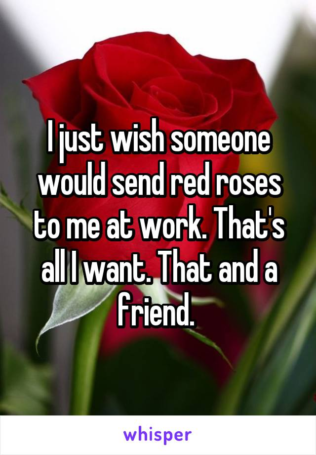 I just wish someone would send red roses to me at work. That's all I want. That and a friend.