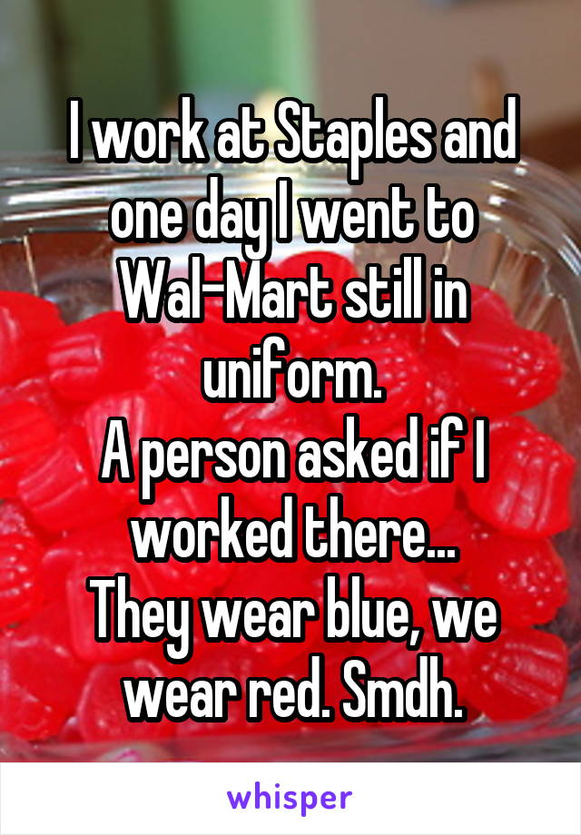 I work at Staples and one day I went to Wal-Mart still in uniform. A person asked if I worked there... They wear blue, we wear red. Smdh.