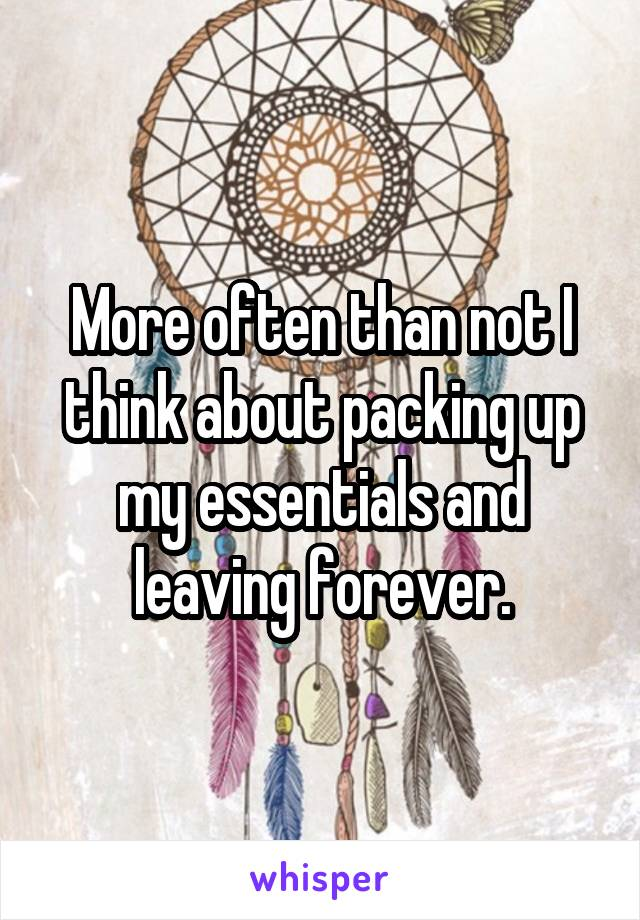 More often than not I think about packing up my essentials and leaving forever.