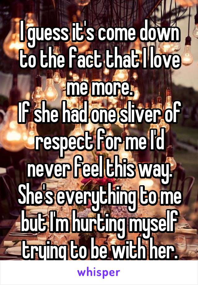 I guess it's come down to the fact that I love me more. If she had one sliver of respect for me I'd never feel this way. She's everything to me but I'm hurting myself trying to be with her.