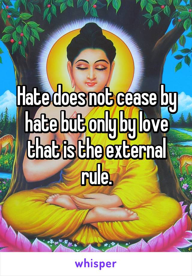 Hate does not cease by hate but only by love that is the external rule.