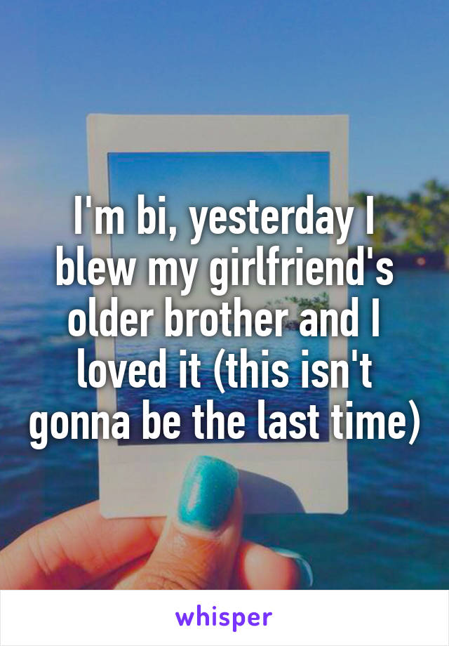 I'm bi, yesterday I blew my girlfriend's older brother and I loved it (this isn't gonna be the last time)