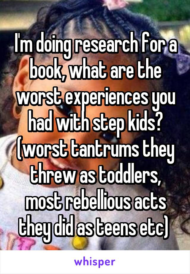 I'm doing research for a book, what are the worst experiences you had with step kids? (worst tantrums they threw as toddlers, most rebellious acts they did as teens etc)
