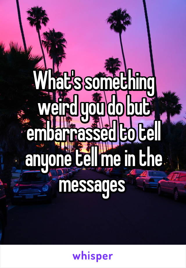 What's something weird you do but embarrassed to tell anyone tell me in the messages