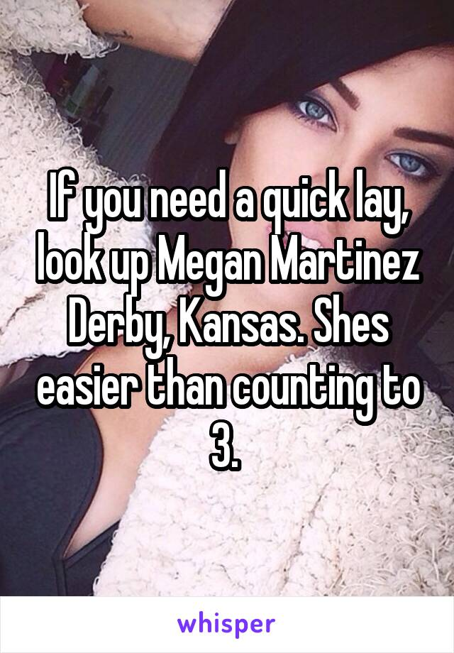 If you need a quick lay, look up Megan Martinez Derby, Kansas. Shes easier than counting to 3.
