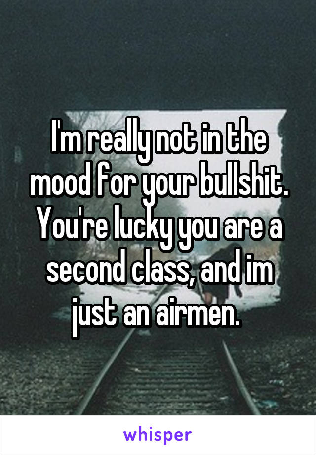 I'm really not in the mood for your bullshit. You're lucky you are a second class, and im just an airmen.