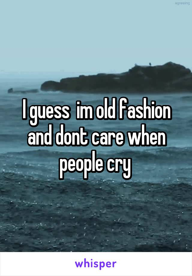 I guess  im old fashion and dont care when people cry