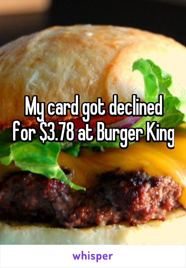 My card got declined for $3.78 at Burger King